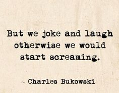 Humor is good. Don't sweep the problems under a carpet however. Love Me Quotes, Book Quotes, Quotes Bukowski, The Book Thief, Writers And Poets, Charles Bukowski, Word Porn, Favorite Quotes, Quotations
