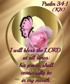 'Psalms 34:1-9 (KJV) I will bless the Lord at all times: His praise shall continually be in my mouth.