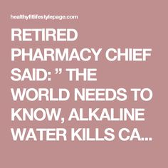 "RETIRED PHARMACY CHIEF SAID: "" THE WORLD NEEDS TO KNOW, ALKALINE WATER KILLS CANCER ""– THIS IS HOW TO PREPARE IT! – Healthy Fit Lifestyle Page"