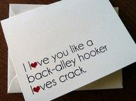 I love you like a back-alley hooker loves crack.