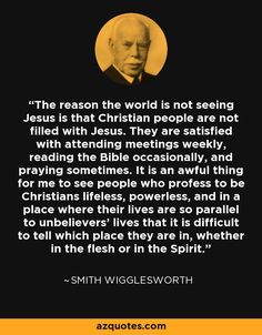 The reason the world is not seeing Jesus is that Christian people are not filled with Jesus. They are satisfied with attending meetings weekly, reading the Bible occasionally, and praying sometimes. It is an awful thing for me to see people who profess to be Christians lifeless, powerless, and in a place where their lives are so parallel to unbelievers' lives that it is difficult to tell which place they are in, whether in the flesh or in the Spirit.