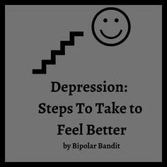 Depression: Steps to Take to Feel Better | Bipolar Bandit (Michelle Clark)