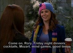 Come on, Rory. Friday night dinners, coktails, Mozart, mind games, good times. #gilmore