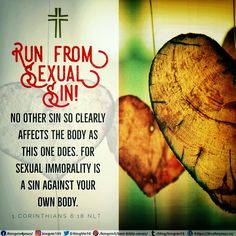 Run from sexual sin! No other sin so clearly affects the body as this one does. For sexual immorality is a sin against your own body.  1 Corinthians 6:18 NLT