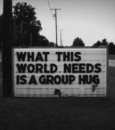 What this world needs is a group hug. Black and white. Photography. Street art.