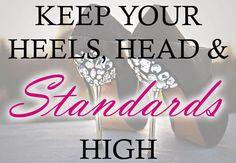 Keep your heels, head & standards high.
