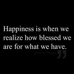 Happiness is when we realize how blessed we are for what we have.