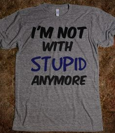 I'm not with stupid anymore quote - dayDREAM designs - Skreened T-shirts, Organic Shirts, Hoodies, Kids Tees, Baby One-Pieces and Tote Bags