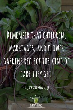 "A great gardening quote: ""Remember that children, marriages, and flower gardens reflect the kind of care they get"" #GardenQuotes"
