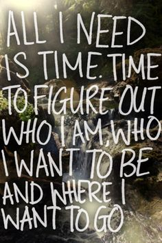 All I need is time. Time to figure out who I am, who I want to be and where I want to go.