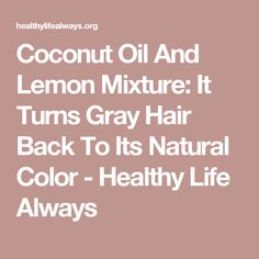 Coconut Oil And Lemon Mixture: It Turns Gray Hair Back To Its Natural Color - Healthy Life Always