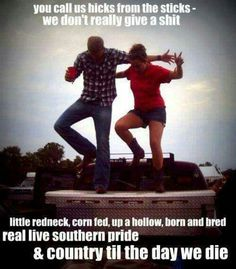 you call us hicks from the sticks-- we don't really give a shit little rednecks, corn fed, up a hollow, born and bred real live southern pride and country til the day we die Country Strong, Cute N Country, Country Boys, Country Living, Country Style, Country Couples, Country Girl Life, Country Girl Quotes, Country Sayings
