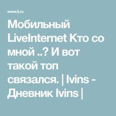 Мобильный LiveInternet Кто со мной ..? И вот такой топ связался.   Ivins - Дневник Ivins  