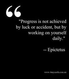 Progress is not achieved by luck or accident, but by working on yourself daily. - Epictetus