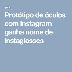 Protótipo de óculos com Instagram ganha nome de Instaglasses