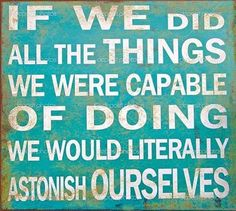 If we did all the things we were capable of doing we would literally astonish ourselves. #quoteoftheday #incomecoach #fridayquotes #tonyrobbins #writeabook
