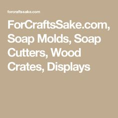 ForCraftsSake.com, Soap Molds, Soap Cutters, Wood Crates, Displays