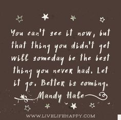 """You can't see it now, but that thing you didn't get will someday be the best thing you never had. Let it go. Better is coming."" -Mandy Hale"
