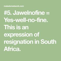 #5. Jawelnofine = Yes-well-no-fine. This is an expression of resignation in South Africa.