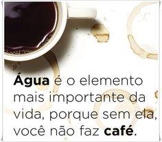 """""""Água é o elemento mais importante da vida,porque sem ela você não faz café."""""""