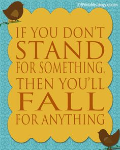 If you don't stand for something, then you'll fall for anything. Great quote. Free printables. LDS Printables.