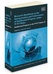 Research Handbook on the Interpretation and Enforcement of Intellectual Property under WTO Rules: Intellectual property in the WTO volume II - edited by Carlos M. Correa - May 2012