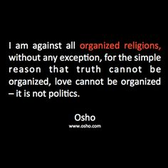 """""""I am against all organized religions, without any exception, for the simple reason that truth cannot be organized, love cannot be organized - it is not politics."""" ~ Osho"""