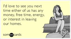 I'd love to see you next time either of us has any money, free time, energy, or interest in leaving our homes. #ecards