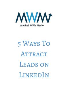 5 proven actions you can take to attract more leads and referrals on LinkedIn Social Media Training, How To Attract Customers, 5 Ways, Attraction, Mario, Marketing, Business