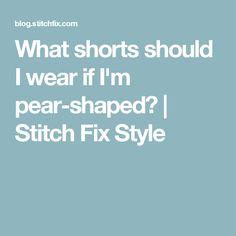 What shorts should I wear if I'm pear-shaped?   Stitch Fix Style