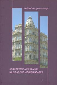 Arquitectura e indianos na cidade de Vigo e bisbarra / José Ramón Iglesias Veiga Publicación Vigo : Instituto de Estudios Vigueses, D.L. 2013