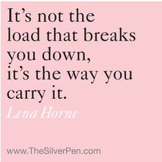It's not the load that breaks you down, it's the way you carry it. ~Lena Horne #entrepreneur #entrepreneurship #quote