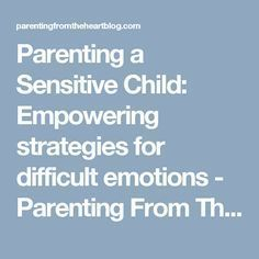 Parenting a Sensitive Child: Empowering strategies for difficult emotions - Parenting From The Heart