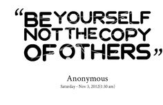 Yes I cant stand people that do the same things I do and act like me. Be yourself!!!