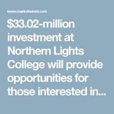 $33.02-million investment at Northern Lights College will provide opportunities for those interested in a career in trades to obtain the necessary skills and training in a new state-of-the-art learning facility.