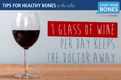4. One glass of wine per day keeps the doctor away.  Did you know that one glass of red wine with your dinner may be beneficial to your bone health? Danish researchers have recently shown that resveratrol, a natural compound found in red wine (and chocolate!) may stimulate bone-forming cells within the body.