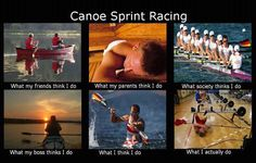 This is so true! Canoe Sprint Racing- Funny Pic | erbse2006  What YOU think you do?!