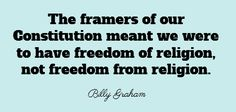 The framers of our Constitution meant we were to have freedom of religion, not freedom from religion.  Billy Graham