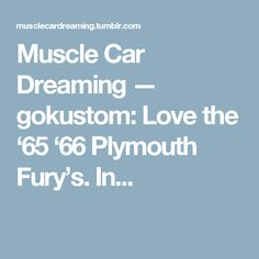Muscle Car Dreaming — gokustom:   Love the '65 '66 Plymouth Fury's. In...