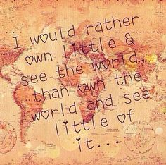 I would rather own little and see the world, than own the world and see little of it... Love this quote, so true!