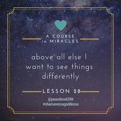 A Course in Miracles // Lesson 28 :: Above all else, I want to see things differently. #ACIM #ShamanessaGoddessa #peaceloveEDM