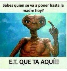 E.T. que ta aqui se va a poner de fiesta!! #mexican #humor