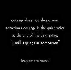 """Courage does not always roar . . ."""