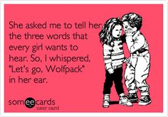 She asked me to tell her the three words that every girl wants to hear. So, I whispered, 'Let's go, Wolfpack' in her ear.