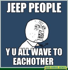 Jeep people, Y U all wave to each other