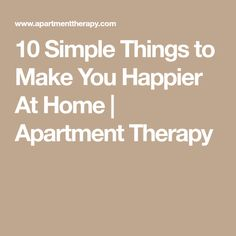 10 Simple Things to Make You Happier At Home | Apartment Therapy