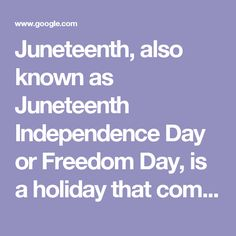 Juneteenth, also known as Juneteenth Independence Day or Freedom Day, is a holiday that commemorates the June 19, 1865 announcement of the abolition of slavery in Texas, and more generally the emancipation of African-American slaves throughout the Confederate South.