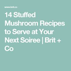 14 Stuffed Mushroom Recipes to Serve at Your Next Soiree | Brit + Co