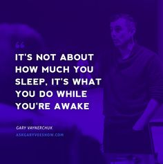 It's not about how much you sleep, it's what you do while you're awake. - Gary Vaynerchuk #askgaryvee