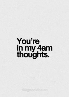 You're in my 4am thoughts